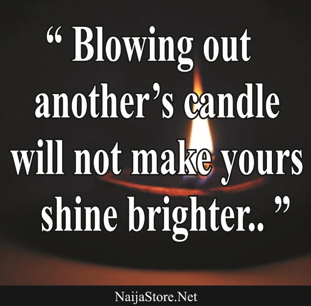 Quotes: Blowing out another's candle will not make yours shine brighter..
