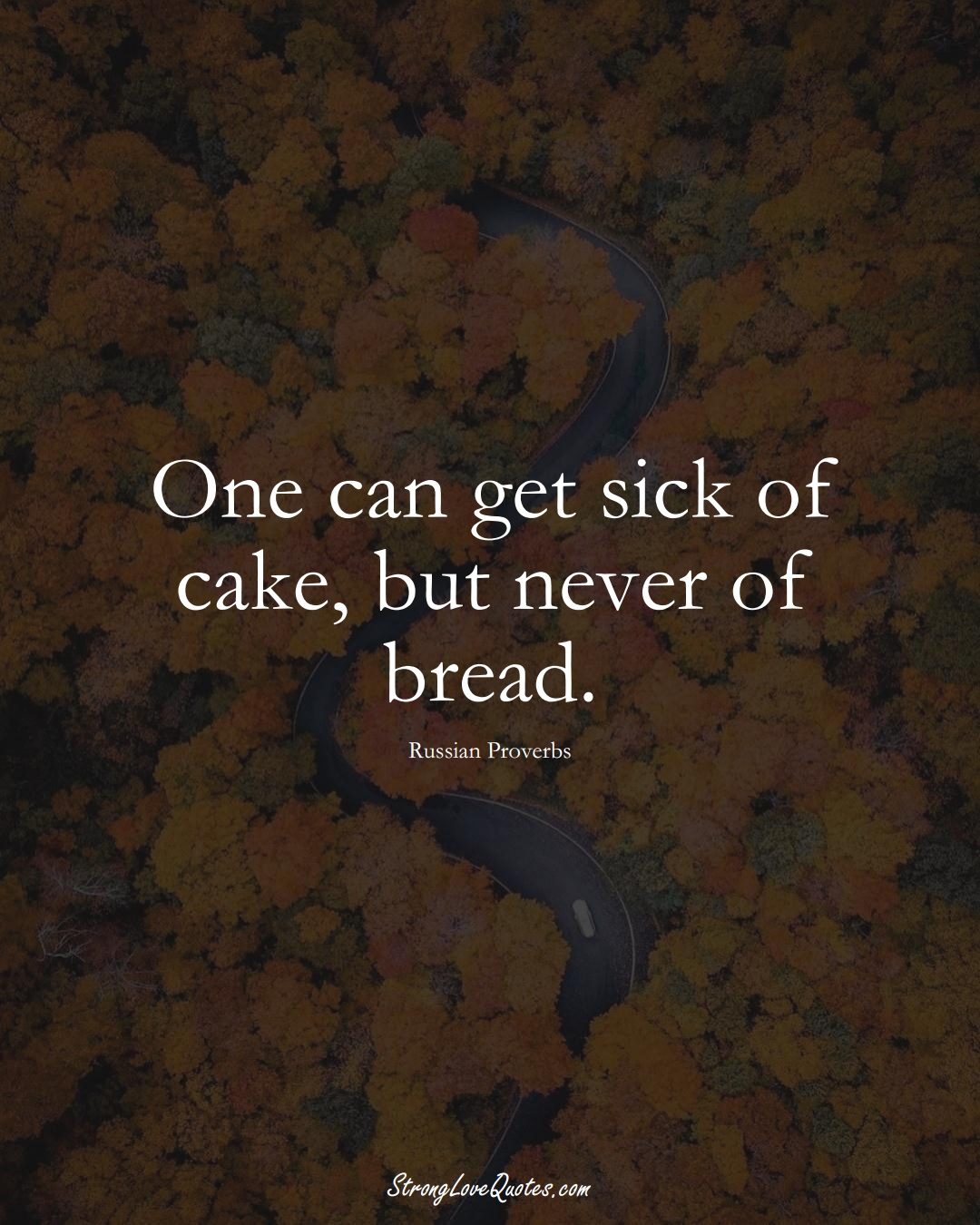 One can get sick of cake, but never of bread. (Russian Sayings);  #AsianSayings
