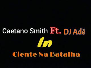 Caetano Smith - Ciente Na Batalha (Feat DJ Adê)