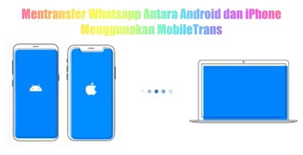 Cara Mentransfer Whatsapp Antara Android dan iPhone