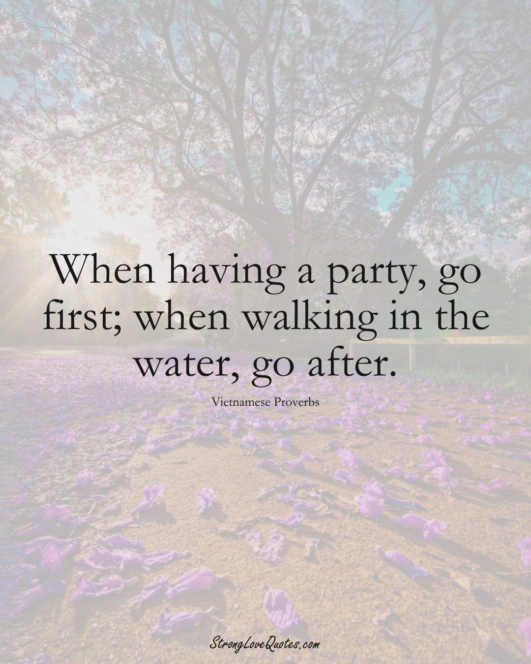 When having a party, go first; when walking in the water, go after. (Vietnamese Sayings);  #AsianSayings