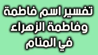 تفسير اسم فاطمة او فاطمة الزهراء في المنام للعزباء و الحامل و المتزوجة