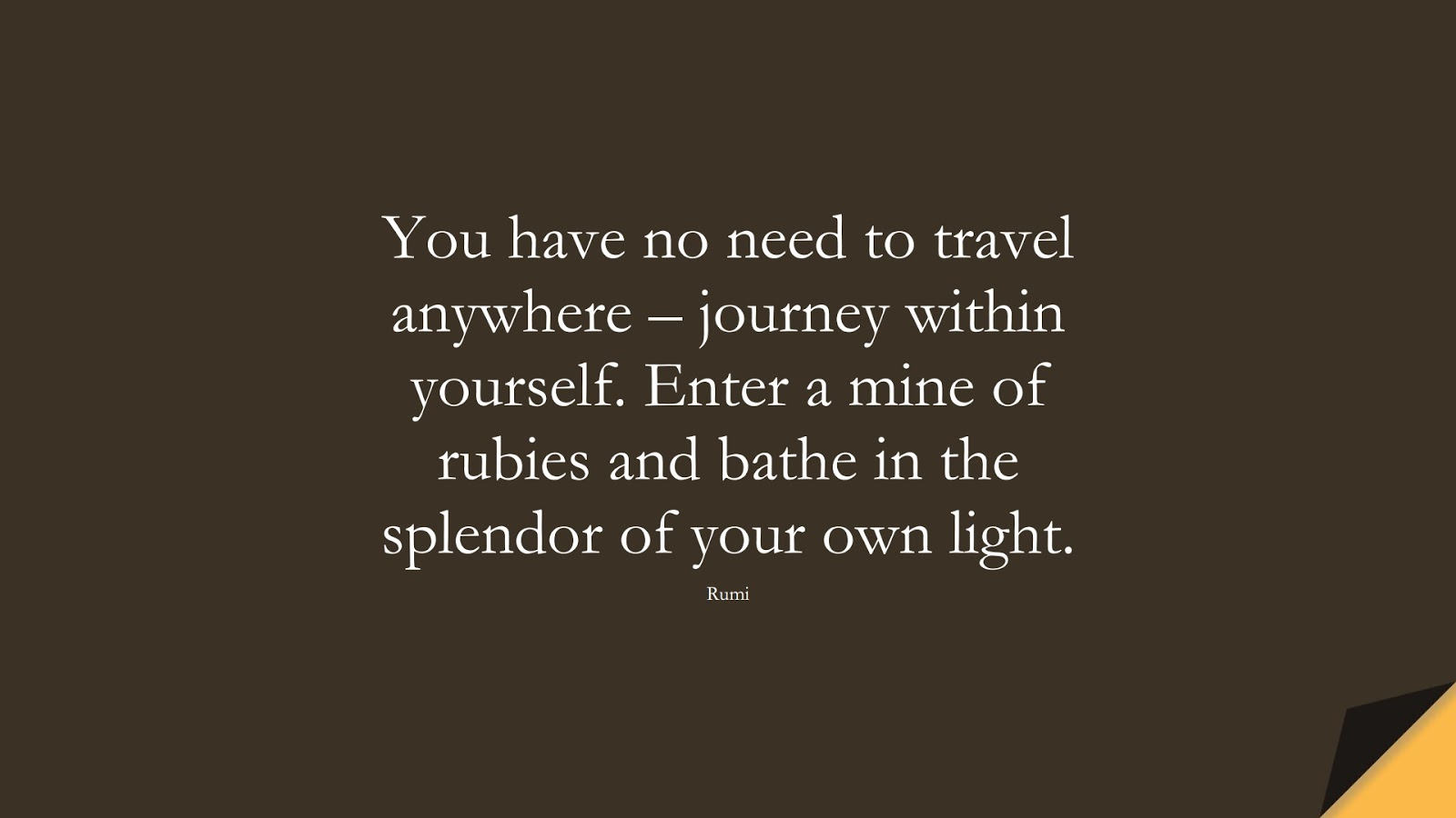 You have no need to travel anywhere – journey within yourself. Enter a mine of rubies and bathe in the splendor of your own light. (Rumi);  #RumiQuotes