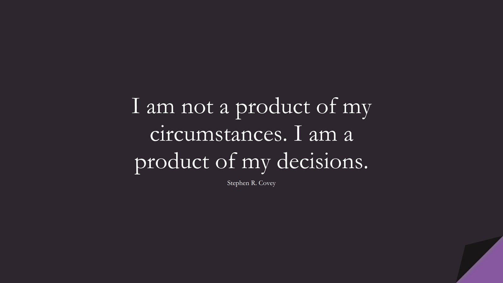 I am not a product of my circumstances. I am a product of my decisions. (Stephen R. Covey);  #PositiveQuotes