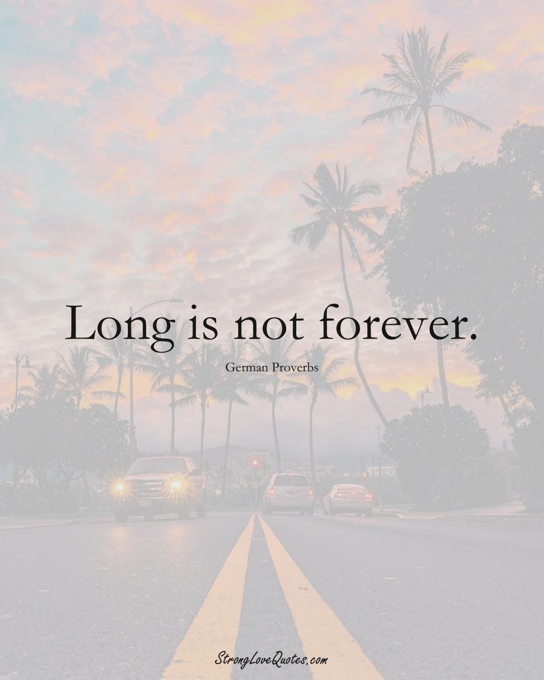 Long is not forever. (German Sayings);  #EuropeanSayings