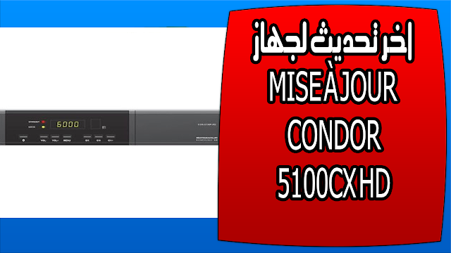 model : CONDOR 5100CX HD   dernier version:v09082017 la date dernier version : 09/08/2017 لتحميل التحديث 09/08/2017  لتحميل التحديث 13/02/2017