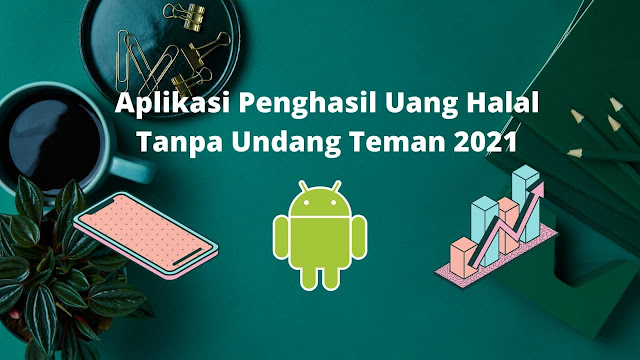 Aplikasi Penghasil Uang Halal Tanpa Undang Teman 2021