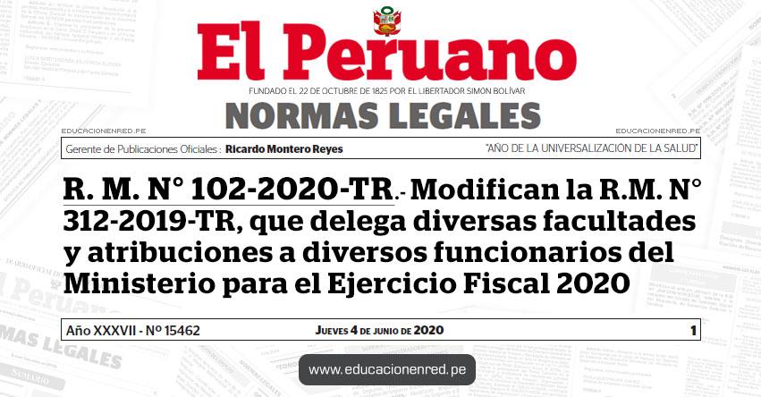R. M. N° 102-2020-TR.- Modifican la R.M. N° 312-2019-TR, que delega diversas facultades y atribuciones a diversos funcionarios del Ministerio para el Ejercicio Fiscal 2020