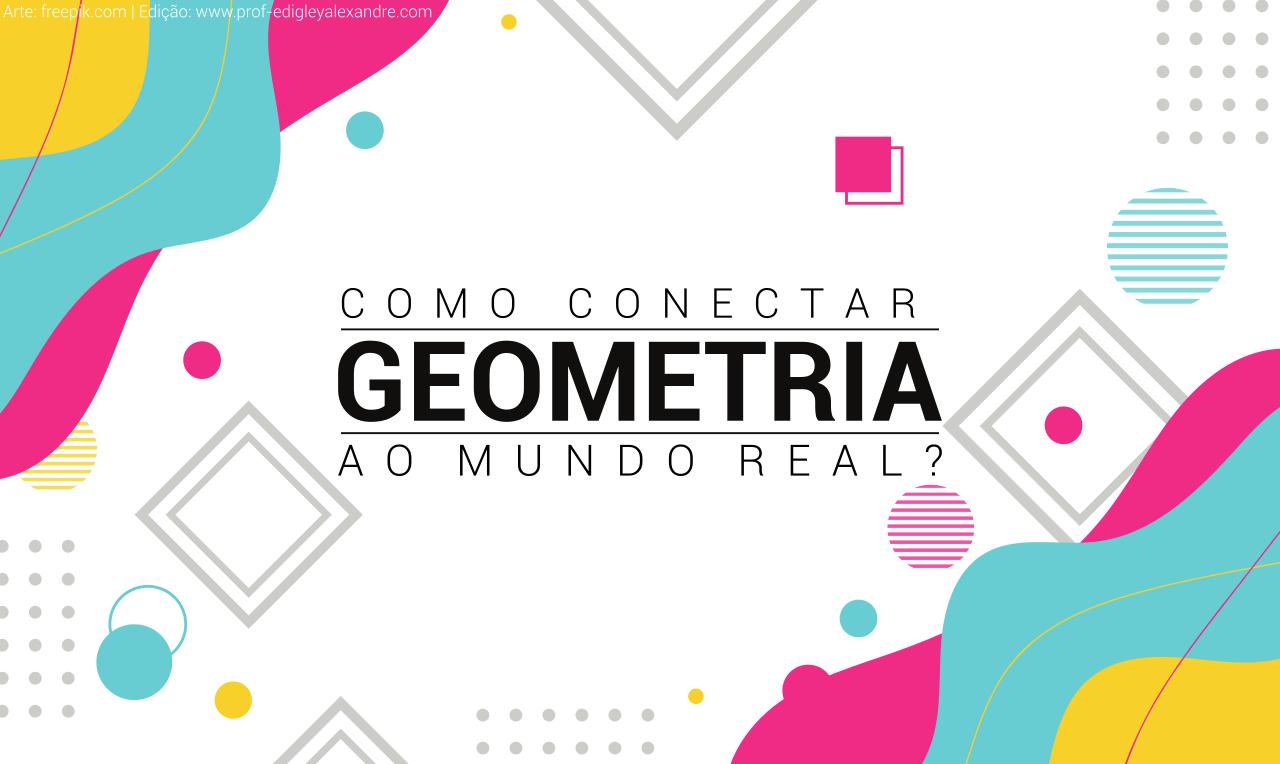 Como conectar a Geometria ao mundo real?
