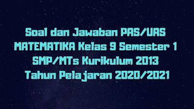 Soal dan Jawaban PAS/UAS MATEMATIKA Kelas 9 Semester 1 SMP/MTs Kurikulum 2013 TP 2020/2021