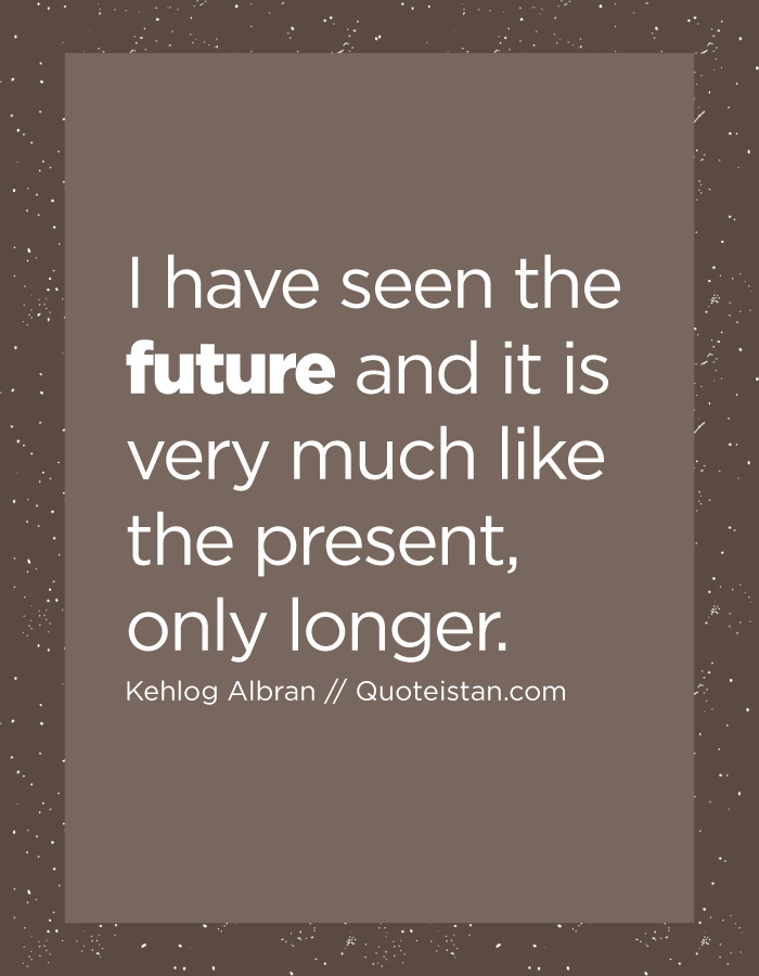 I have seen the future and it is very much like the present, only longer.