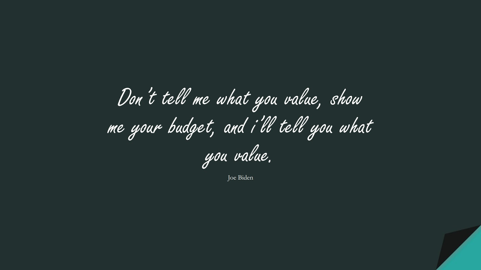 Don't tell me what you value, show me your budget, and i'll tell you what you value. (Joe Biden);  #WordsofWisdom