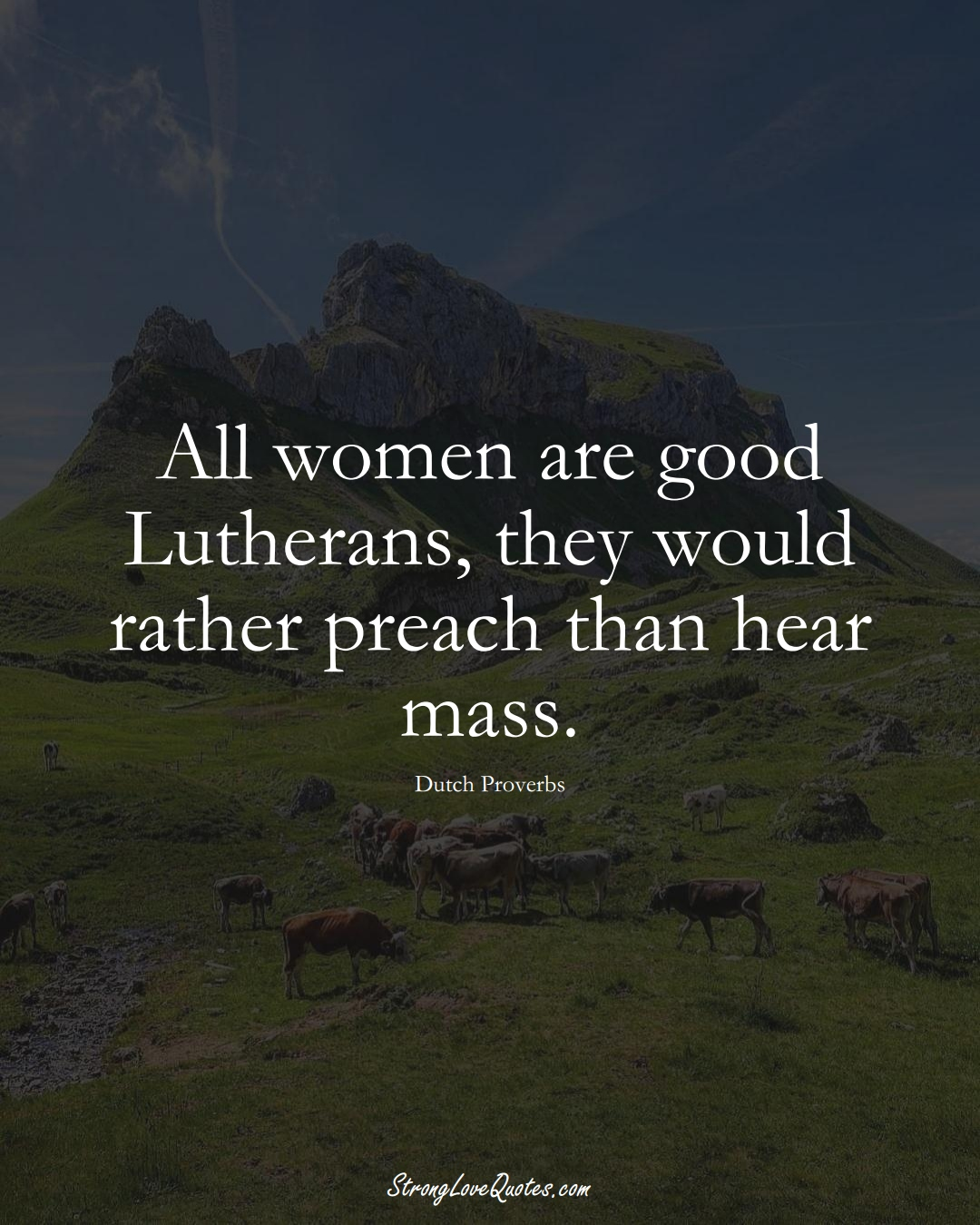 All women are good Lutherans, they would rather preach than hear mass. (Dutch Sayings);  #EuropeanSayings