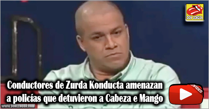 Conductores de Zurda Konducta amenazan a policías que detuvieron a Cabeza e Mango