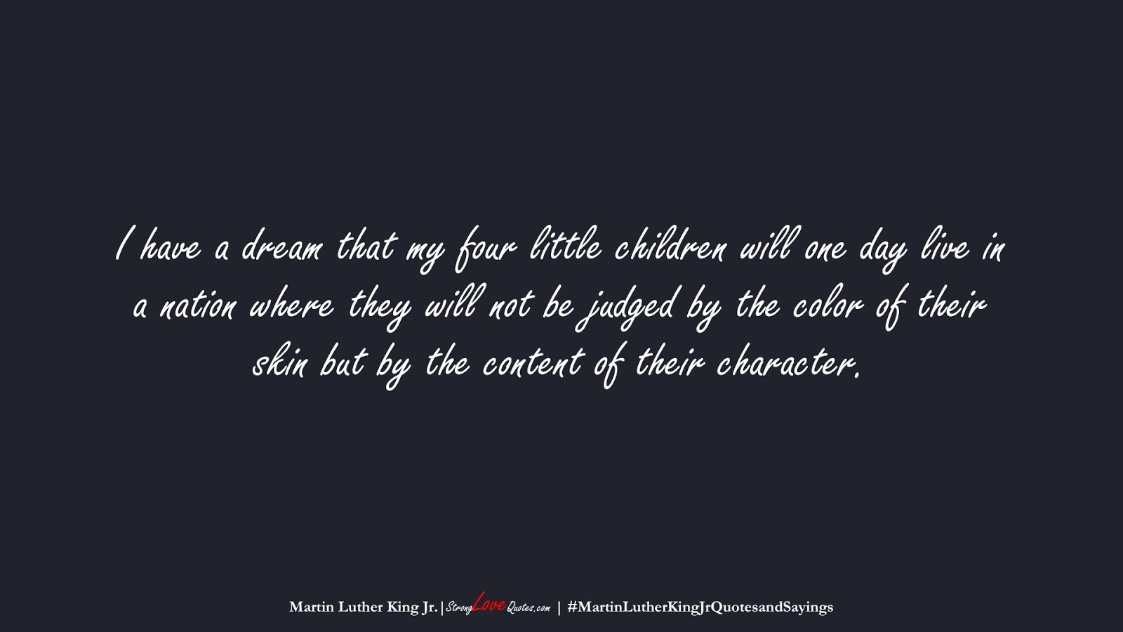 I have a dream that my four little children will one day live in a nation where they will not be judged by the color of their skin but by the content of their character. (Martin Luther King Jr.);  #MartinLutherKingJrQuotesandSayings