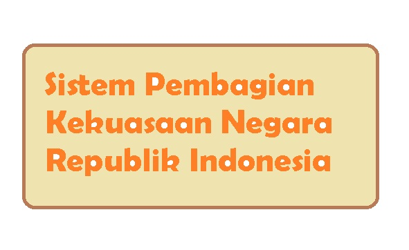 Sistem pembagian kekuasaan negara republik indonesia - pustakapengetahuan.com