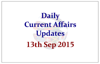 Daily Current Affairs Updates– 13th September 2015