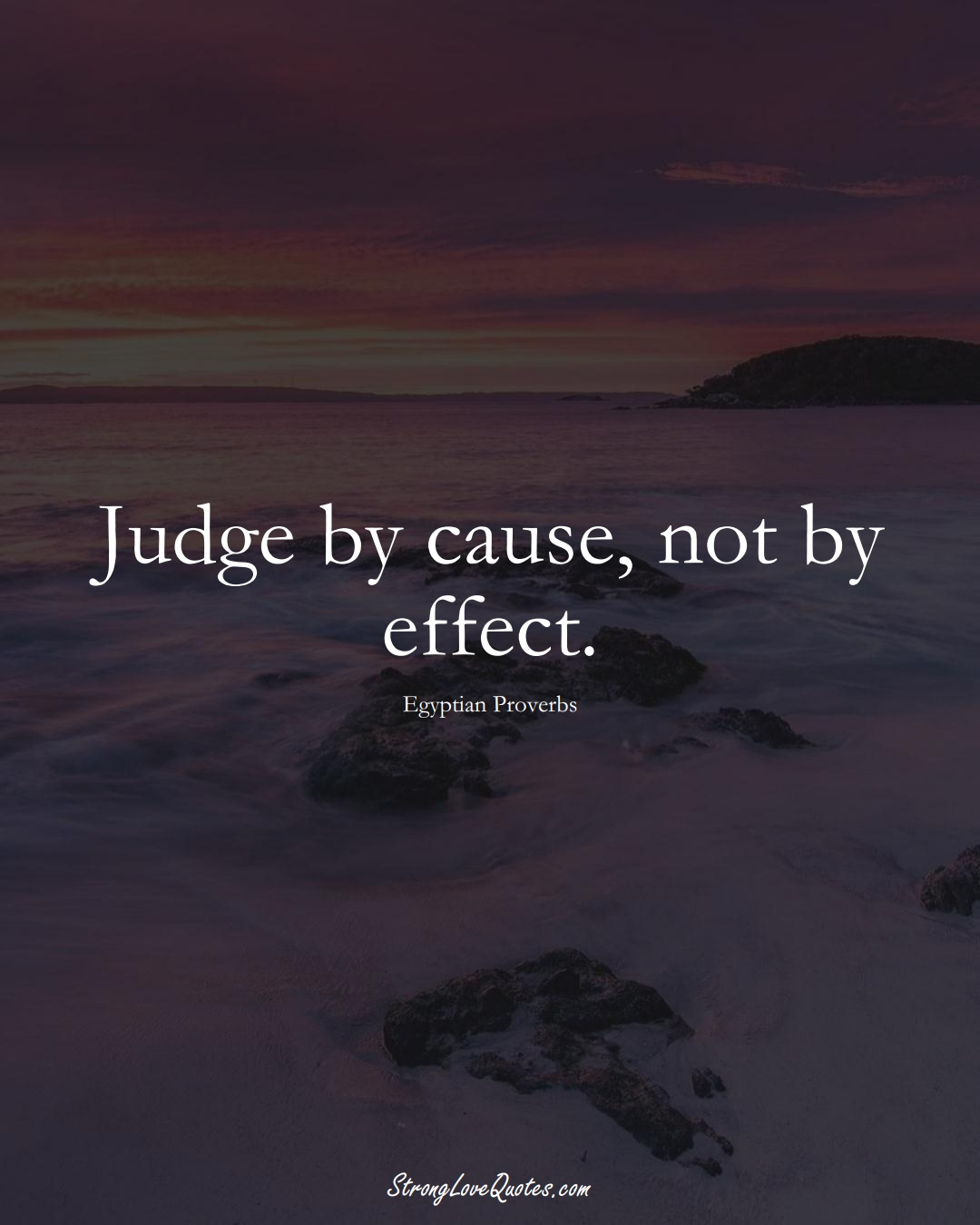 Judge by cause, not by effect. (Egyptian Sayings);  #MiddleEasternSayings