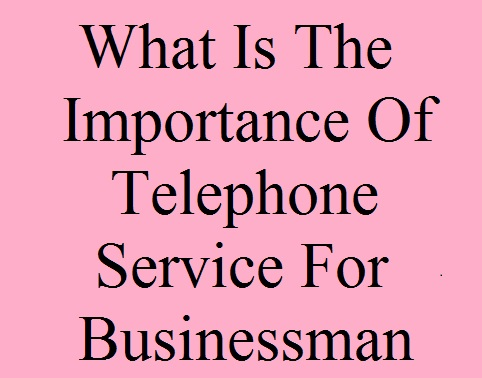What Is The Importance Of Telephone Service For Businessman