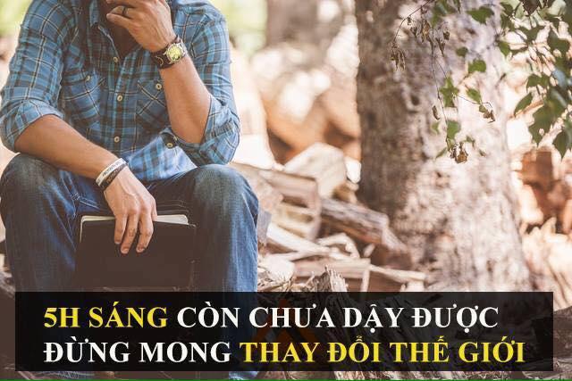 5H SÁNG CÒN CHƯA DẬY ĐƯỢC THÌ ĐỪNG MONG THAY ĐỔI THẾ GIỚI