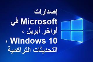إصدارات Microsoft في أواخر أبريل ، Windows 10 ، التحديثات التراكمية