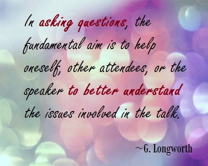 In asking questions, the fundamental aim is to help oneself, other attendees, or the speaker to better understand the issues involved in the talk.