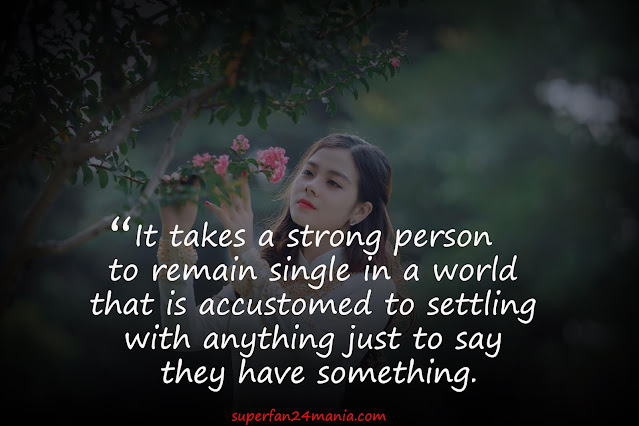 """""""It takes a strong person to remain single in a world that is accustomed to settling with anything just to say they have something."""""""