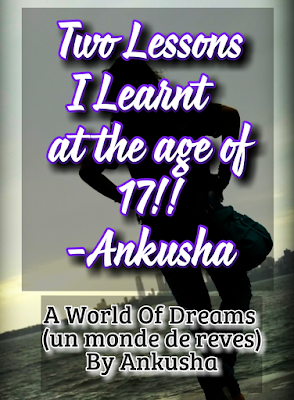 two lessons i learnt at the age of 17 by ankusha, a world of dreams (un monde de reves) by ankusha