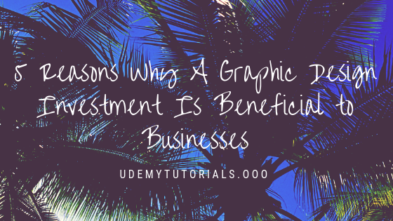 5 Reasons Why A Graphic Design Investment Is Beneficial to Businesses