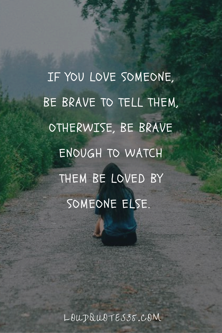If you love someone be brave to tell them otherwise be brave enough to watch them be loved by someone else – Unknown