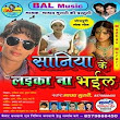 Saniya Ke Laika Na Bhail 2014 New Bhojpuri Album Song Download