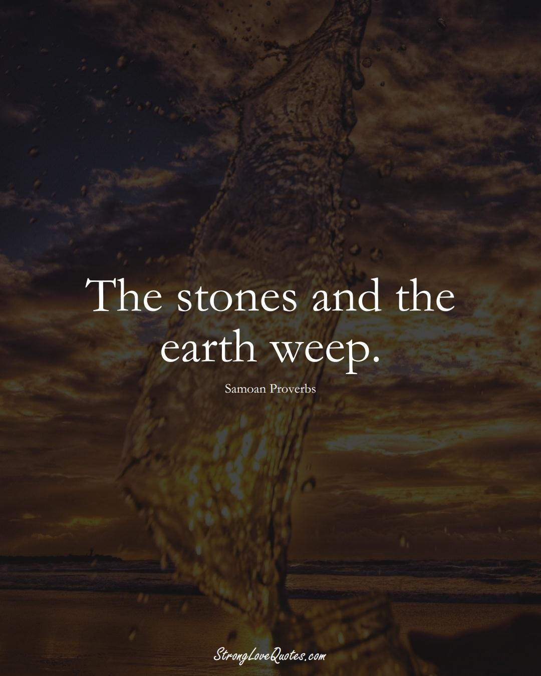 The stones and the earth weep. (Samoan Sayings);  #AustralianSayings