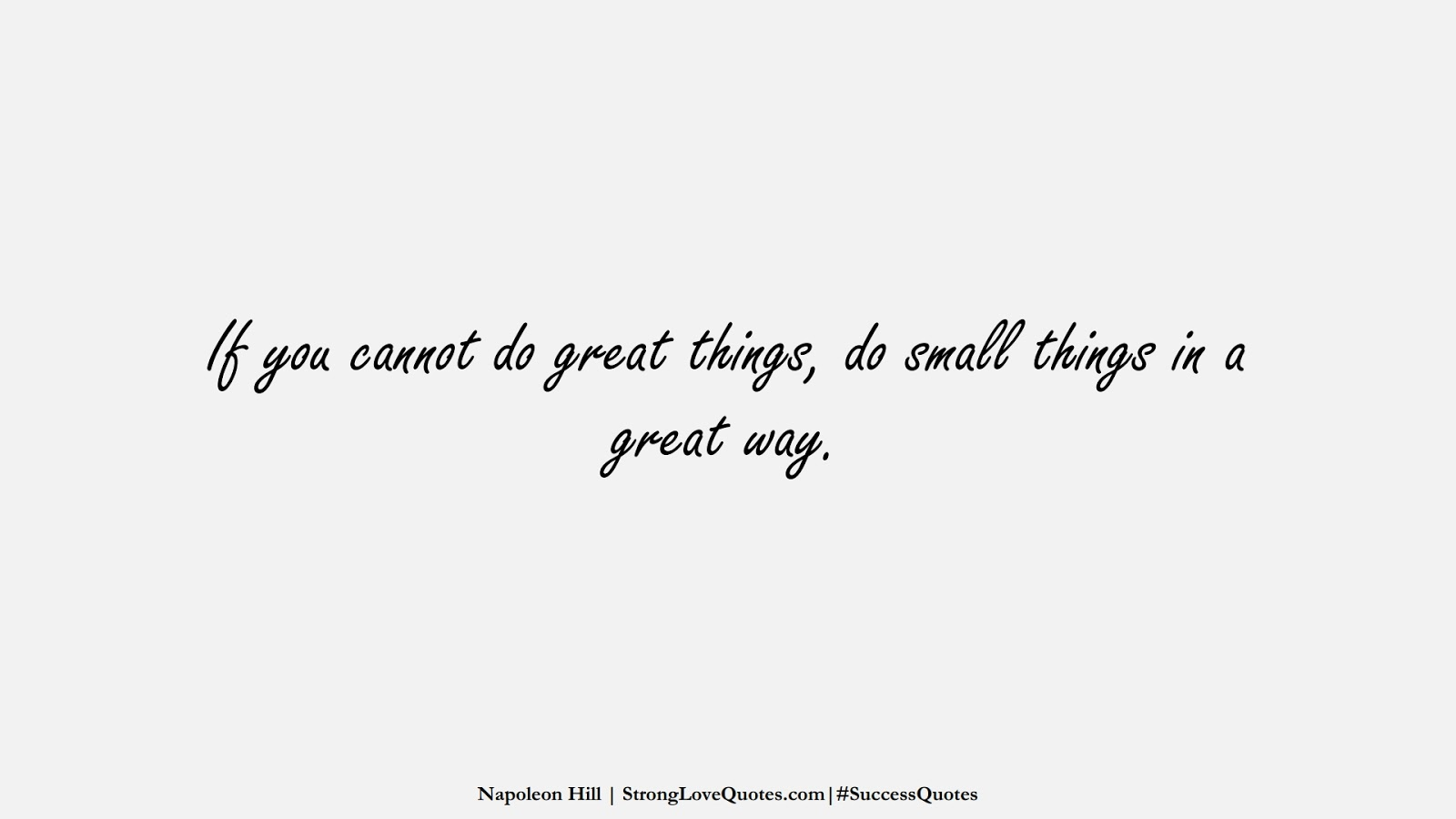 If you cannot do great things, do small things in a great way. (Napoleon Hill);  #SuccessQuotes