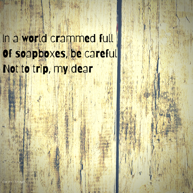 7th April // In a world crammed full / Of soapboxes, be careful / Not to trip, my dear