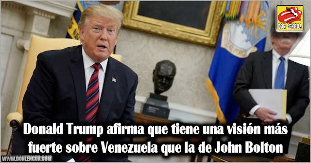 Donald Trump afirma que tiene una visión más fuerte sobre Venezuela que la de John Bolton