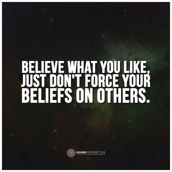 Believe What You Like Just Dont Force Your Beliefs On Others