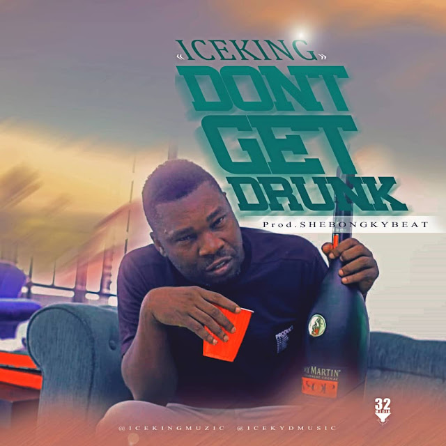 New Music: Iceking – Don't Get Drunk #DontGetDrunk
