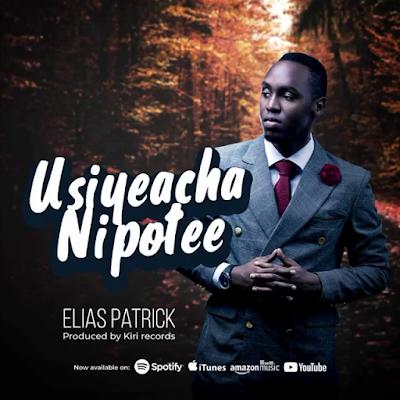 Video | Elias Patrick - Usiyeacha Nipotee
