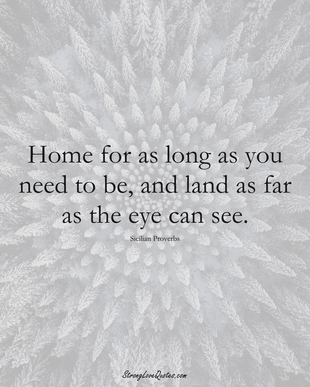 Home for as long as you need to be, and land as far as the eye can see. (Sicilian Sayings);  #EuropeanSayings