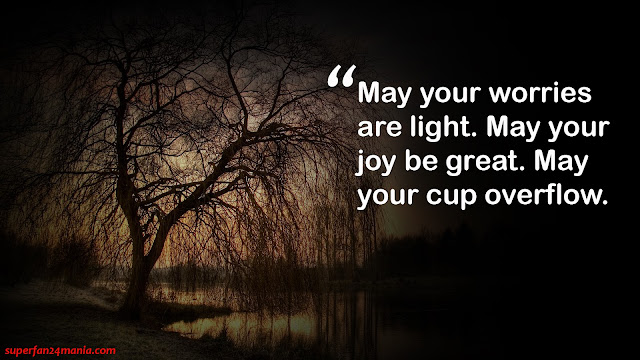 """"""" May your worries are light. May your joy be great. May your cup overflow."""""""