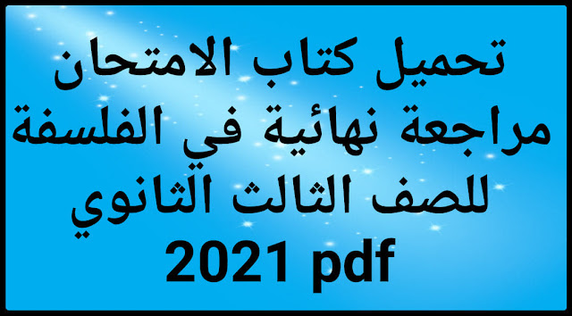 تحميل كتاب الامتحان مراجعة نهائية في الفلسفة للصف الثالث الثانوي 2021 pdf
