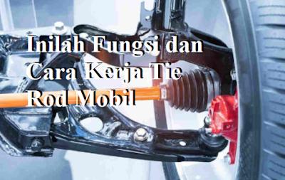 Inilah Fungsi dan Cara Kerja Tie Rod Mobil