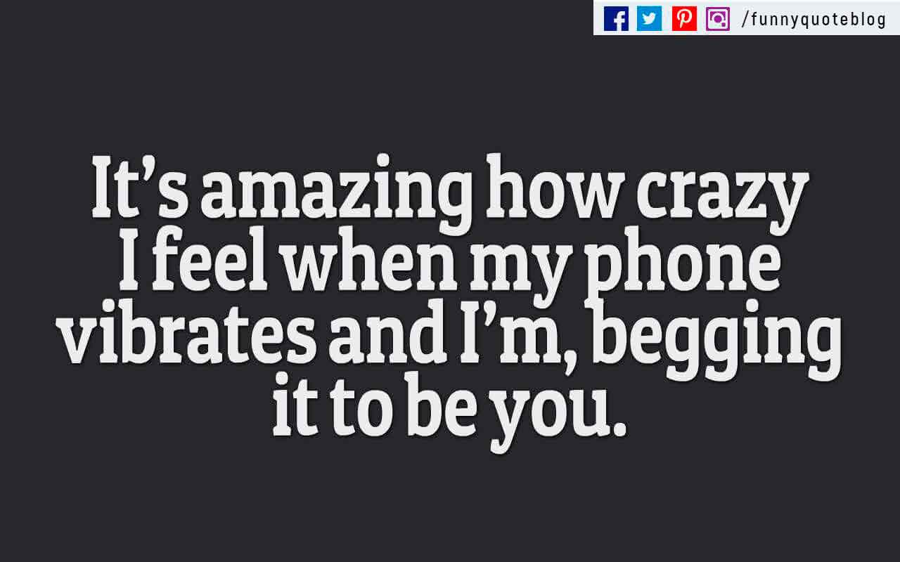 """It's amazing how crazy I feel when my phone vibrates and I'm, begging it to be you."""