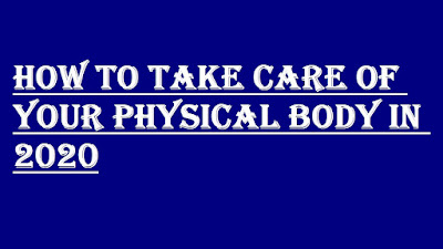 HOW TO TAKE CARE OF YOUR PHYSICAL BODY IN 2020