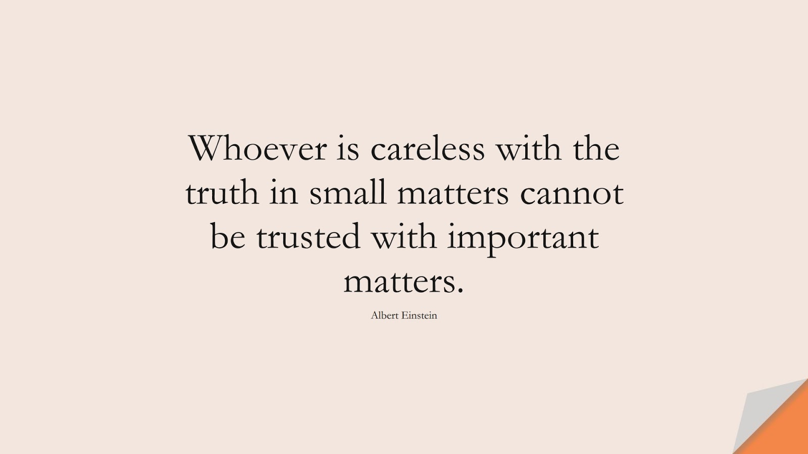 Whoever is careless with the truth in small matters cannot be trusted with important matters. (Albert Einstein);  #AlbertEnsteinQuotes