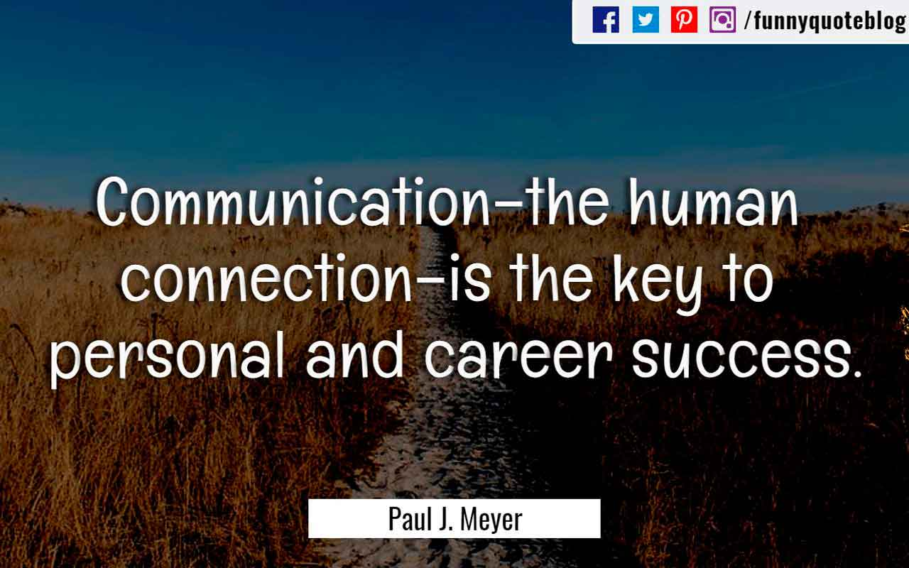 """Communication–the human connection–is the key to personal and career success."" ― Paul J. Meyer Quote"