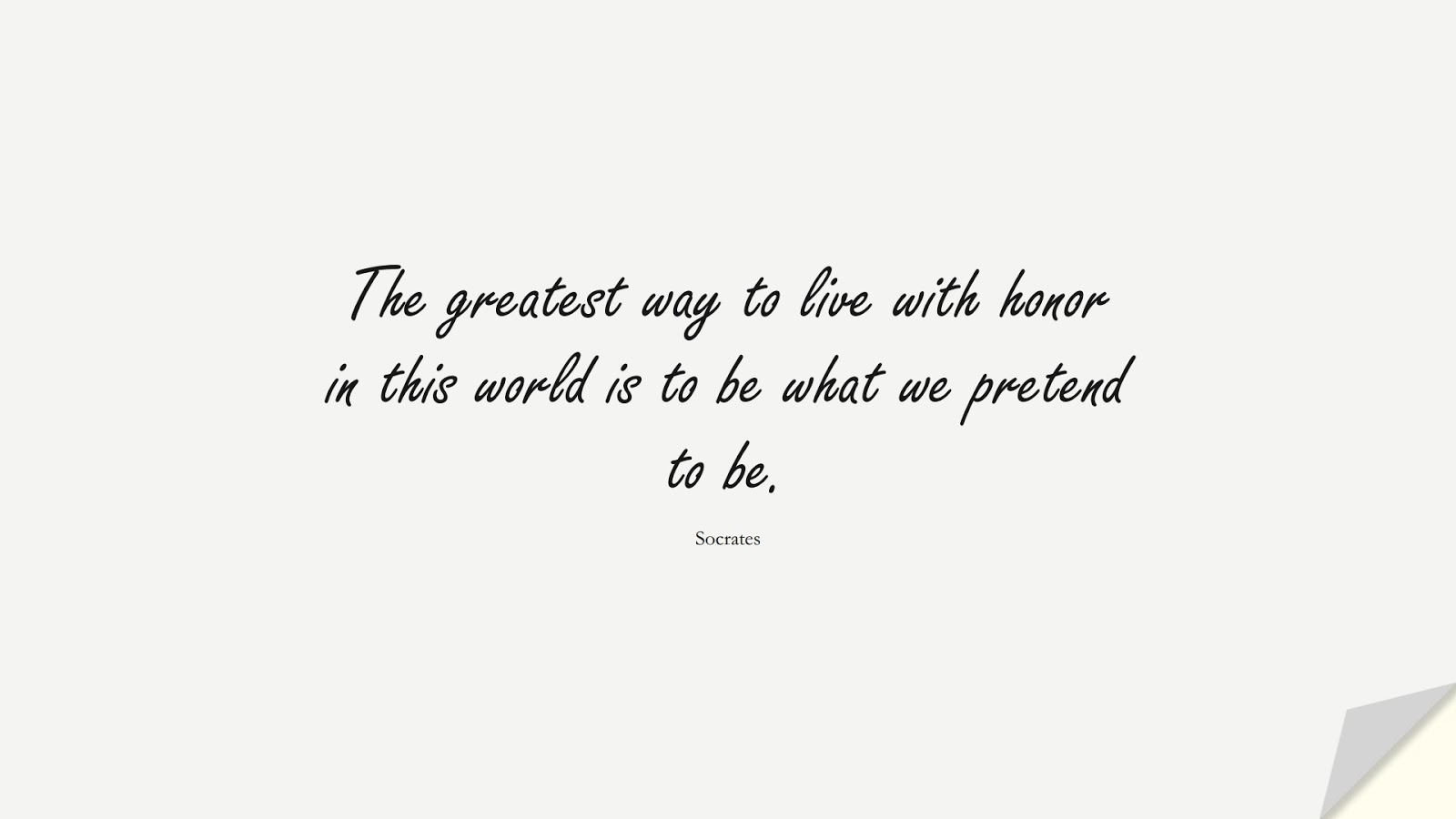 The greatest way to live with honor in this world is to be what we pretend to be. (Socrates);  #CharacterQuotes