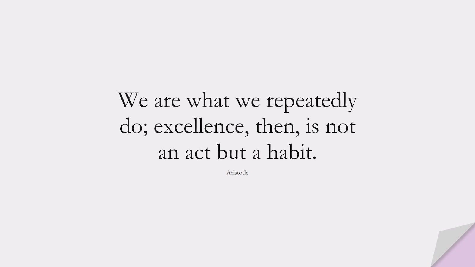 We are what we repeatedly do; excellence, then, is not an act but a habit. (Aristotle);  #FamousQuotes