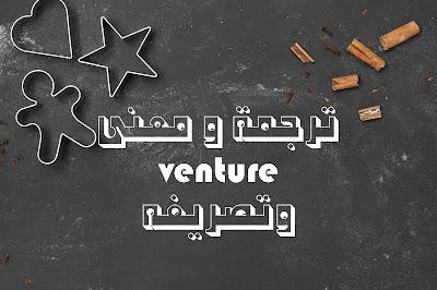 ترجمة و معنى venture وتصريفه