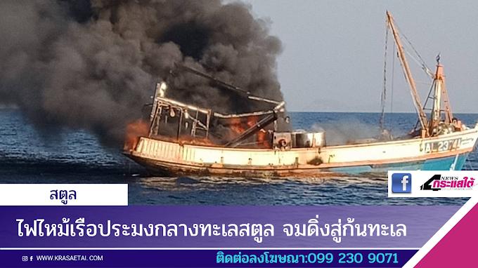 ไฟไหม้เรือประมงกลางทะเลสตูล จมดิ่งสู่ก้นทะเล